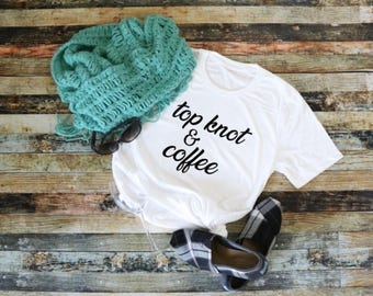 Top Knot & Coffee Mom Shirt Gift for New Mom Messy Hair Coffee Life Funny Shirt Shirt for Her Shirts with Sayings Women's Fashion Shirt