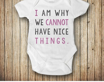 Funny Baby outfit, I Am Why We Cannot Have Nice Things shirt, Funny Baby Clothes Bodysuit