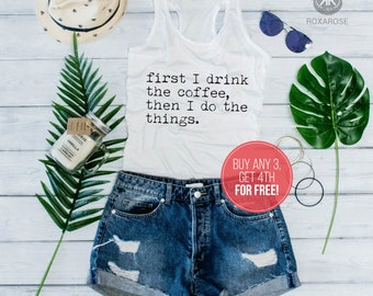 Women coffee tank top, Funny coffee tank top, First I drink the coffee then I do the things, Women tank top, Funny women tank top