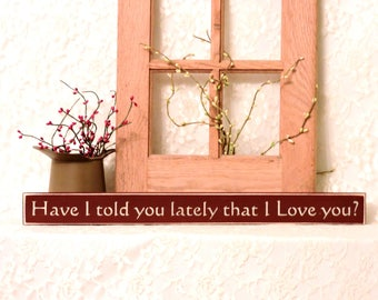Have I told you lately that I love you - Primitive Country Shelf Sitter, Rustic Decor, wedding decor, anniversary gift, Available in 3 sizes