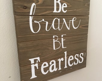 Be Brave • Be Fearless ~Wood Sign