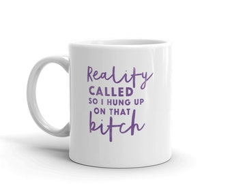 Reality Called So I Hung up On That B*tch, Funny Mug, Gift for Her, Sassy Mug, Sassy Gift