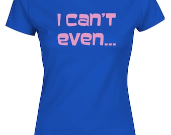 "I Can't Even...  Womens Ladies Funny T-shirt by ""BOOFYshirts"""