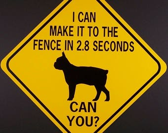 BostonTerrior  I Can Make It To The Fence In 2.8 Seconds  Can You?  12X12 Aluminum/W Vinyl Graphics Dog Sign