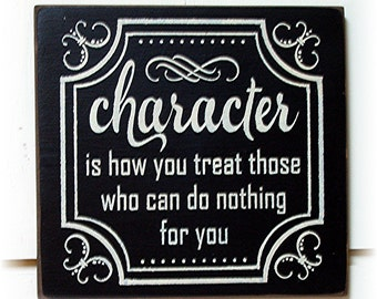 Character Is How You Treat Those Who Can Do Nothing For You Wood Sign