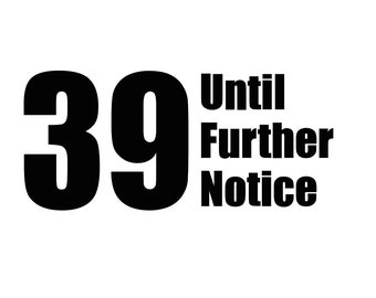 39 Until Further Notice - SVG – Silhouette Cut File for Cricut