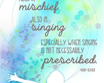 """Mary Oliver Quote """"I believe in kindness, also in mischief, also in singing. Especially when singing is...prescribed."""""""