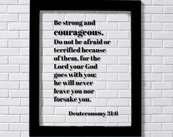 Deuteronomy 31:6 - Be strong and courageous. Do not be afraid or terrified, for the Lord your God goes with you; he will never leave you
