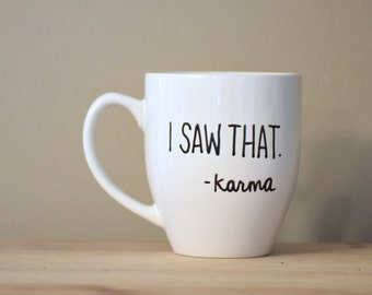 i saw that mug, karma mug, funny karma,  inspirational mug, funny coffee mug, funny mug, statement mug, handwritten mug,stocking stuffer