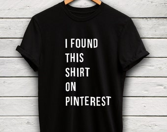 I Found This Shirt On Pinterest Tshirt - pinterest shirt, pinterest top, funny meme tshirt, funny tshirt, pinterest t-shirt, funny shirts