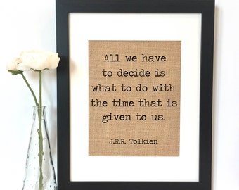 All we have to decide is what to do with the time that is given to us.  J.R.R. Tolkien Burlap Print  // Quotes // Rustic Home Decor