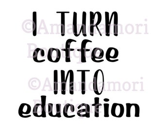i turn coffee into education, teacher mugs, teacher, png file, instant digital download, personal and commercial use
