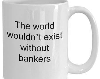 "Banker coffee mug, funny gift for bankers, ""the world wouldn't exist without bankers"", bankers ceramic tea cup"
