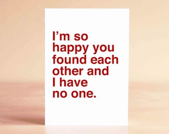 Engagement Gift - Funny Wedding Card - Funny Valentine Card - I'm so happy you found each other and I have no one.