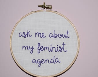 ask me about my feminist agenda - Embroidery Hoop Protest Art