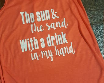 The Sun & the sand With a drink in my hand tank top.  Summertime/Weekend/Fun/Drinking tank