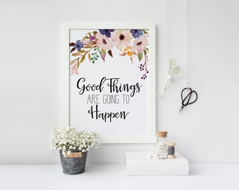"PRINTABLE Art ""Good Things Are Going to Happen"" Typography Art Print Floral Wall Art Floral Art Print Inspirational Quote Motivational Quote"