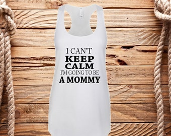 I cant keep calm im going to be a mommy, mom to be tank, expecting mommy, Pregnancy announcement