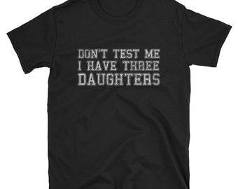 Don't Test Me I Have Three Daughters T Shirt