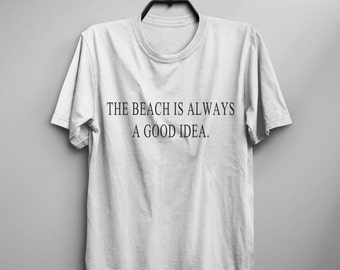 The beach is always a good idea tshirt sunmmer outdoor shirt with sayings graphic tee women gift for girlfriend screen print tshirt