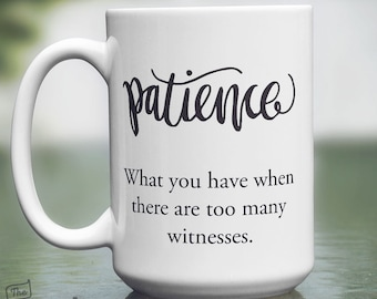 Patience, What You Have When There Are Too Many Witnesses, 15oz Mug