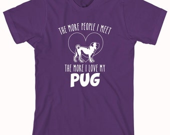 The More People I Meet The More I Love My Pug Shirt - dog shirt, pug lover, gift idea, dog person - ID: 370