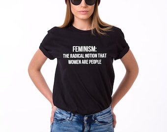 Feminism The Radical Notion That Women are People Shirt, Feminist Shirt, Feminism Shirt, Feminist T-Shirt, Women's Rights Shirt, UNISEX