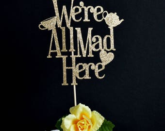 We're All Mad Here Glitter Cake Topper - Alice in Wonderland Birthday - Glitter Birthday Cake Topper - Mad Hatter 1st Birthday - Tea Party