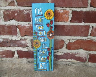 I'm not too old and it's not too late folk art painting on salvaged wood, abstract folk art flowers, don't give up, whimsical cute wood sign