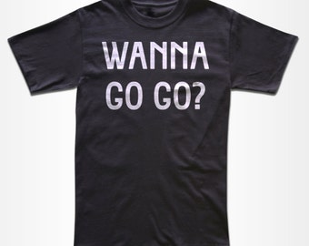WANNA Go Go? T Shirt - Graphic Tees for Men, Women & Children -  Short Sleeve and Long Sleeve Available!
