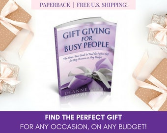 Gift Giving for Busy People: The Stress-Free Guide to Find the Perfect Gift for Any Occasion on Any Budget