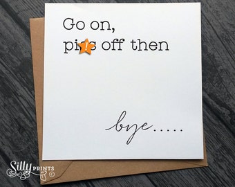 NEW JOB GREETING card ~ sorry you're your leaving, good luck, go on P*ss Off then, goodbye cards, bye, gift idea, rude, naughty, funny g8