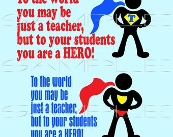 To the world you may be just a teacher but to your students you are a hero - Teacher Appreciation  -  printable PDF and SVG cut file