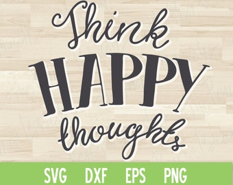 SVG Cut File: Think Happy Thoughts // Lettering Quote // DXF Die Cut Printable // Silhouette Cricut // Cutting Machine // Commercial Use