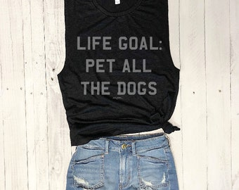Life Goal: Pet All The Dogs....Funny Muscle Tee, Drop Armhole, Workout Top, Pet Lover, Graphic Muscle Tank, Runs Small