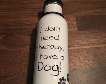"Water Bottle ""I don't need therapy, I have a dog!"""