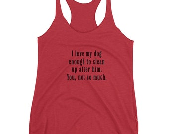 Love My Dog Enough to Clean Up After Him. You, Not So Much. (Ladies Tank)