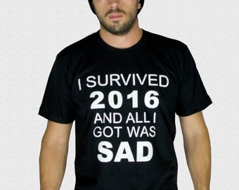 I Survived 2016 and All I Got Was Sad T-Shirt