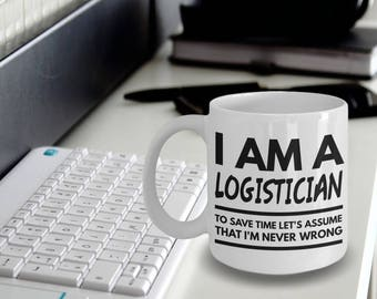 Logistician Mug - Fun Logistician Mug - Logistician Coffee Mug - I'm a Logistician To Save Time Let's Assume That I'm Never Wrong