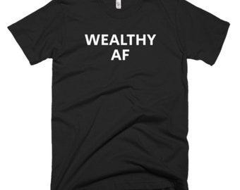 Wealthy AF Shirt - Wealthy Tee - Gift For Someone Who Is Wealthy - Wealthy T-Shirt - Wealthy Shirt - Wealthy Gifts - Wealthy Tees