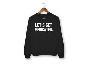 Let's Get Medicated Sweatshirt, Weed, Medical Marijuana, Cannabis, Funny Sweater, Sweatshirt, Funny Saying, Funny, Weed Shirt, Stoner Shirt