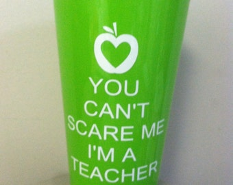 you can't scare me i'm a teacher. 22.8 oz plastic glass. Makes great gifts