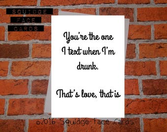 Funny anniversary, birthday, engagement, valentine, anti valentine card - you're the one I text/call when I'm drunk. That's love, that is