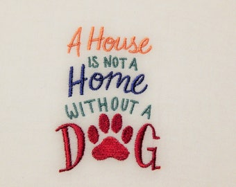 A House is Not a Home Without a Dog - Embroidered Towel (terry cloth or flour sack)