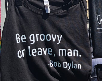 Be groovy or leave, man. Bob Dylan