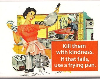 Kill them with Kindness If that fails use a frying pan funny towel