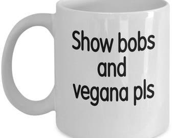 Show bobs and vegana mug, meme mug, send bobs, unique mug, gifts for him, funny gift 11 oz.