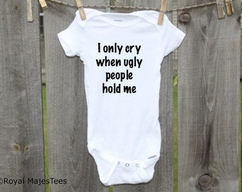 I only cry when ugly people hold me Onesies®, Funny, Humorous Onesie