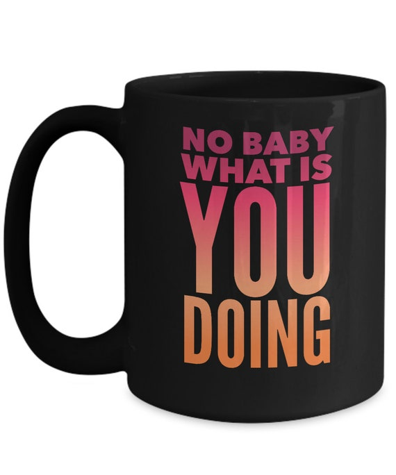 Funny meme mug - no baby what is you doing black coffee cup - pop culture mug