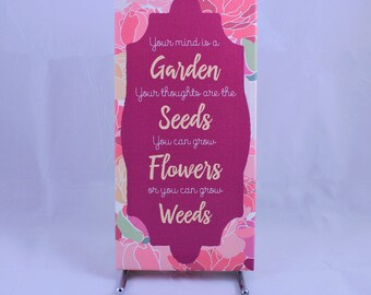 Your mind is the Garden your thoughts are the seeds, you can grow Flowers or you can grow weeds